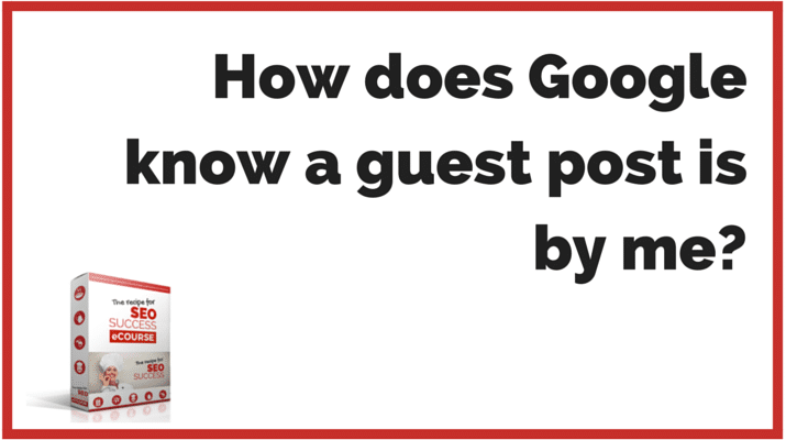 SEO QUESTIONS: How does Google know a guest post is by me?