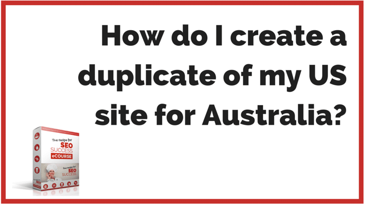 SEO QUESTIONS: How do I create a duplicate of my US site for Australia?