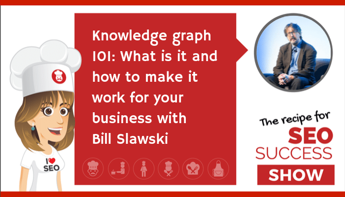 Knowledge Graph 101: What is it and how to make it work for your business with Bill Slawski (NEWBIE)