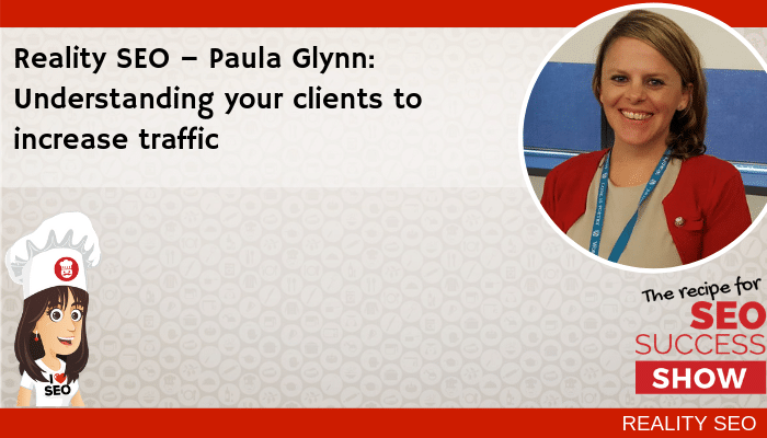 Reality SEO – Paula Glynn: Understanding your clients to increase traffic