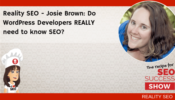 Reality SEO: Josie Brown: Do WordPress Developers REALLY need to know SEO?