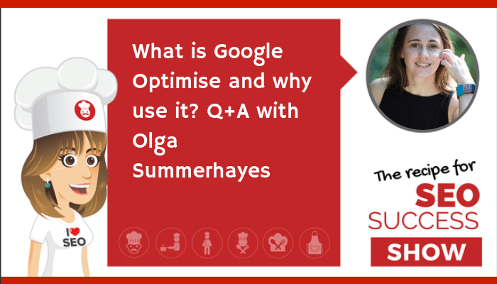 What is Google Optimise and why use it?: Q+A with Olga Summerhayes (NEWBIE)