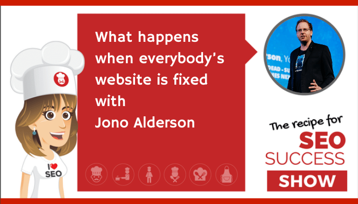 What happens when everybody's website is fixed with Jono Alderson (NEWBIE)