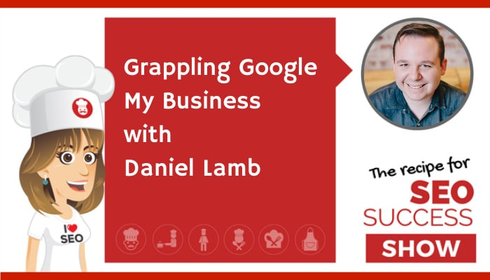 Grappling Google My Business with Daniel Lamb (NEWBIE)