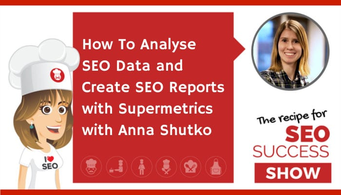 How To Analyse SEO Data and Create SEO Reports with Supermetrics with Anna Shutko (NEWBIE)
