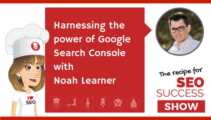 Harnessing the power of Google Search Console with Noah Learner (NEWBIE)